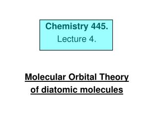 Chemistry 445. Lecture 4.   Molecular Orbital Theory of diatomic molecules