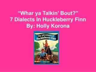 """Whar ya Talkin' Bout?"" 7 Dialects In Huckleberry Finn By: Holly Korona"