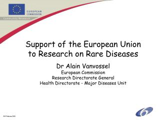 Support of the European Union to Research on Rare Diseases Dr Alain Vanvossel European Commission