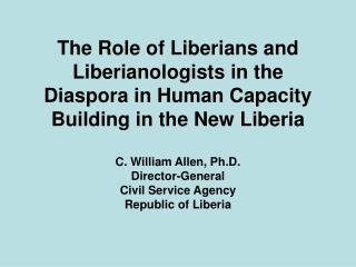 The Role of Liberians and Liberianologists in the Diaspora in Human Capacity Building in the New Liberia  C. William All