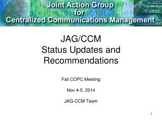 JAG/CCM Status Updates and Recommendations Fall COPC Meeting Nov 4-5, 2014 JAG-CCM Team