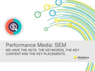 Performance Media : SEM  WE HAVE THE KEYS. THE KEYWORDS, THE KEY CONTENT AND THE KEY PLACEMENTS.