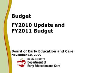 Budget FY2010 Update and FY2011 Budget Board of Early Education and Care November 10, 2009