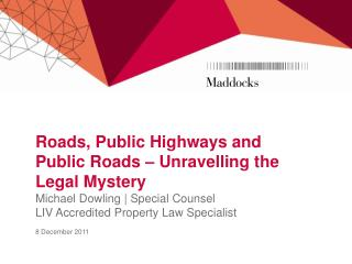 Roads, Public Highways and Public Roads   Unravelling the Legal Mystery Michael Dowling  Special Counsel LIV Accredited