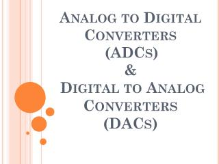 Analog to  Digital  Converters (ADCs) &  Digital to Analog  Converters  (DACs)