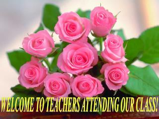 WELCOME TO TEACHERS ATTENDING OUR CLASS!
