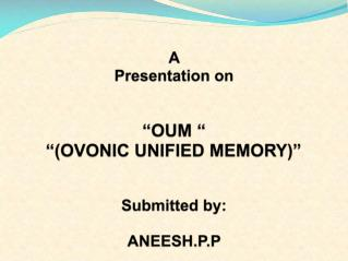 "A  Presentation on ""OUM "" ""(OVONIC UNIFIED MEMORY)"" Submitted by: ANEESH.P.P"