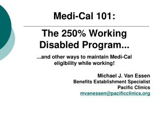 Medi-Cal 101: The 250% Working  Disabled Program... ...and other ways to maintain Medi-Cal  eligibility while working! M
