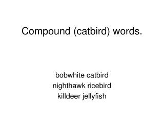 Compound (catbird) words.