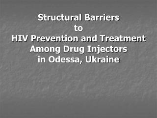 Structural Barriers  to  HIV Prevention and Treatment  Among Drug Injectors  in Odessa, Ukraine