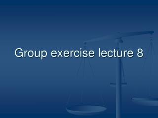 Group exercise lecture 8