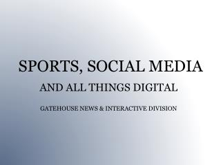 SPORTS, SOCIAL MEDIA   AND ALL THINGS DIGITAL  GATEHOUSE NEWS & INTERACTIVE DIVISION