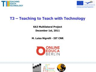 T3   Teaching to Teach with Technology   KA3 Multilateral Project December 1st, 2011   M. Luisa Nigrelli - IST CNR