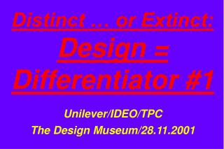 Distinct … or Extinct: Design = Differentiator #1 Unilever/IDEO/TPC The Design Museum/28.11.2001
