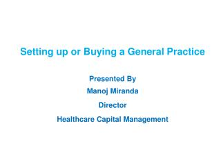 Setting up or Buying a General Practice Presented By  Manoj Miranda Director