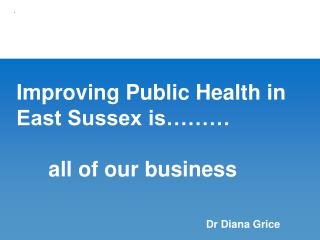 Improving Public Health in East Sussex is……… 	all of our business
