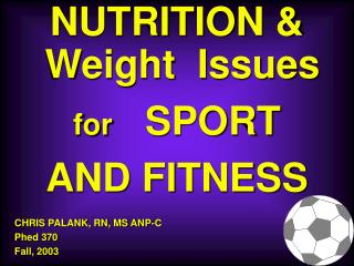 NUTRITION & Weight  Issues  for    SPORT  AND FITNESS CHRIS PALANK, RN, MS ANP-C Phed 370