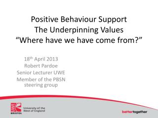 "Positive Behaviour Support  The Underpinning Values ""Where have we have come from?"""