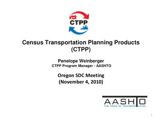 Census Transportation Planning Products (CTPP) Penelope Weinberger  CTPP Program Manager - AASHTO