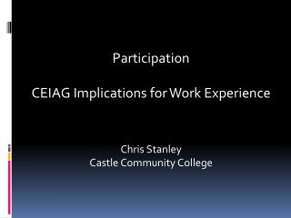 Participation  CEIAG Implications for Work Experience  Chris Stanley Castle Community College