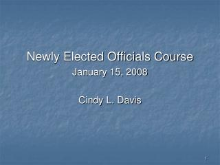 Newly Elected Officials Course January 15, 2008 Cindy L. Davis