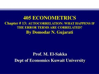 405 ECONOMETRICS Chapter #  13 :  AUTOCORRELATION: WHAT HAPPENS IF THE ERROR TERMS ARE CORRELATED? By Domodar N. Gujarat