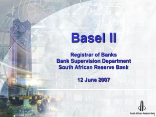 Basel II Registrar of Banks Bank Supervision Department South African Reserve Bank 12 June 2007