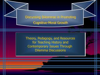 Theory, Pedagogy, and Resources  for Teaching History and  Contemporary Issues Through  Dilemma Discussions