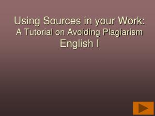 Using Sources in your Work: A Tutorial on Avoiding Plagiarism English I
