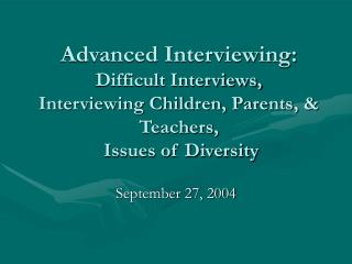 Advanced Interviewing: Difficult Interviews,  Interviewing Children, Parents,  Teachers,   Issues of Diversity