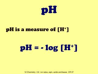 pH is a measure of [H + ] pH = - log [H + ]