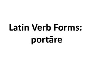 Latin Verb Forms:  portāre