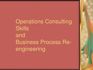 Operations Consulting Skills  and  Business Process Re-engineering