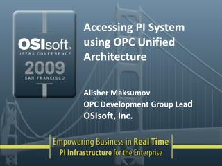 Accessing PI System using OPC Unified Architecture Alisher Maksumov OPC Development Group Lea d OSIsoft, Inc.