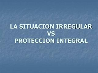 LA SITUACION IRREGULAR VS PROTECCION INTEGRAL