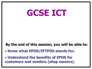 GCSE ICT  By the end of this session, you will be able to:  Know what EPOS/EFTPOS stands for;