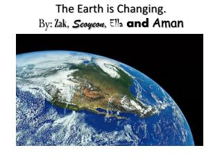 The Earth is Changing. By: Zak ,  Seoyeon ,  Ella  and Aman