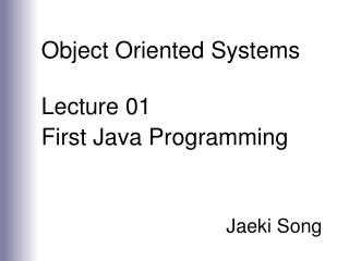Object Oriented Systems Lecture 01 First Java Programming Jaeki Song
