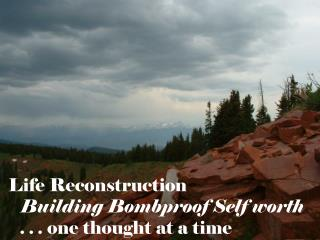 Life Reconstruction Building Bombproof Self worth . . .  one thought at a time