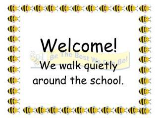 Welcome! We walk quietly around the school.