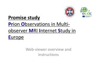 Promise study Pr ion  O bservations in Multi-observer  M RI  I nternet  S tudy in  E urope