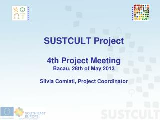SUSTCULT Project 4th Project Meeting Bacau, 28th of May 2013 Silvia Comiati, Project Coordinator