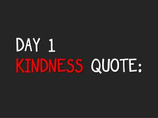 DAY 1 KINDNESS  QUOTE: