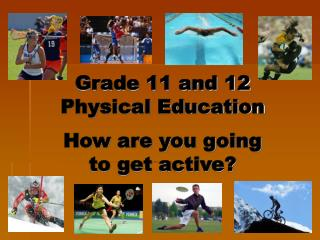Grade 11 and 12  Physical Education How are you going  to get active?