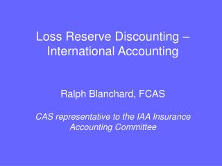 Loss Reserve Discounting – International Accounting  Ralph Blanchard, FCAS CAS representative to the IAA Insurance Accou