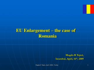 EU Enlargement – the case of Romania  Magda R Tepoi,  Istambul , April, 1 6 th , 2009