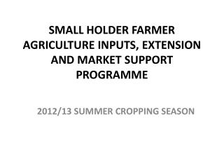 SMALL HOLDER FARMER AGRICULTURE INPUTS, EXTENSION AND MARKET SUPPORT PROGRAMME