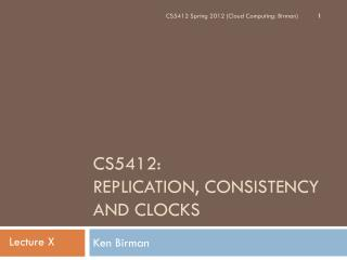 CS5412:  Replication, Consistency and Clocks