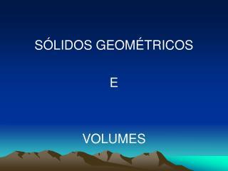 SÓLIDOS GEOMÉTRICOS  E  VOLUMES