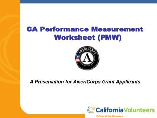 CA Performance Measurement Worksheet (PMW) A Presentation for AmeriCorps Grant Applicants